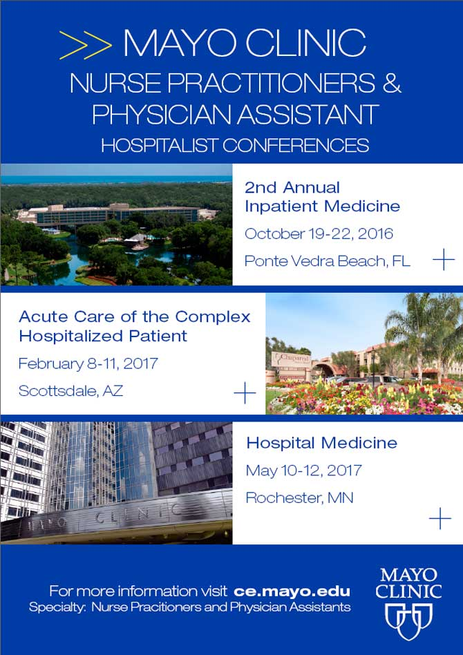 Mayo Clinic: Nurse Practitioners & Physician Assistant Hospitalist Conferences. 2nd Annual Inpatient Medicine, 10/19-22/16, Ponte Vedra Beach, FL. Acute Care of the Complex Hospitalized Patient, 2/8-11/17, Scottsdale, AZ. Hospital Medicine, 5/10-12/17, Rochester, MN. More info: ce.mayo.edu