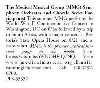 The Medical Musical Group (MMG) Symphony Orchestra and Chorale Seeks Participants! This summer MMG performs the World War II Commemorative Concert in Washington, DC on 8/14 followed by a trip to South Africa, with a major concert at Pretoria's State Opera House on 8/21 and a mini-safari. MMG is the premier medical musical group in the world. S e e https://youtu.be/iWNOHEtQ7NQ. Visit: ww w .med i c a l m u s i c a l . o r g , E m a i l : vanmmg@hotmail.com. Call: (202)797- 0700, PPS-35352