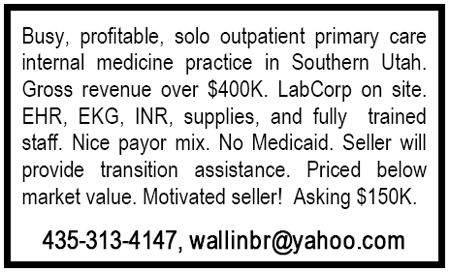 Busy, profitable, solo outpatient primary care internal medicine practice in Southern Utah. Gross revenue over $400K. LabCorp on site. EHR, EKG, INR, supplies, and fully trained staff. Nice payor mix. No Medicaid. Seller will provide transition assistance. Priced below market value. Motivated seller! Asking $150K. 435-313-4147, wallinbr@yahoo.com